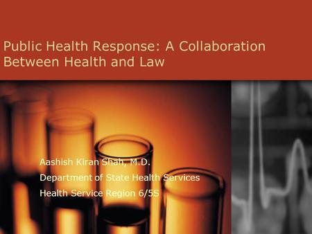 Public Health Response: A Collaboration Between Health and Law Aashish Kiran Shah, M.D. Department of State Health Services Health Service Region 6/5S.