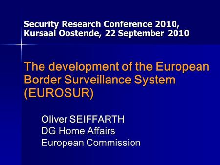Oliver SEIFFARTH DG Home Affairs European Commission Security Research Conference 2010, Kursaal Oostende, 22 September 2010 The development of the European.