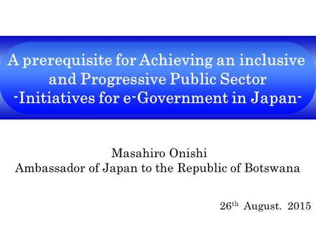 A prerequisite for Achieving an inclusive and Progressive Public Sector -Initiatives for e-Government in Japan- Masahiro Onishi Ambassador of Japan to.