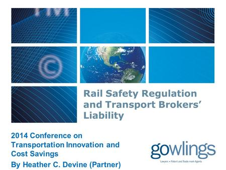 Rail Safety Regulation and Transport Brokers' Liability 2014 Conference on Transportation Innovation and Cost Savings By Heather C. Devine (Partner)