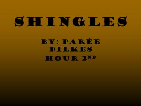 Shingles By: PArée Dilkes Hour 2 nd. Reflection I have had shingles so now I feel more educated on the skin disorder. My view of the disorder has not.