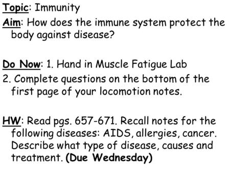 Topic: Immunity Aim: How does the immune system protect the body against disease? Do Now: 1. Hand in Muscle Fatigue Lab 2. Complete questions on the bottom.