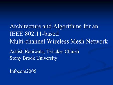 Architecture and Algorithms for an IEEE 802.11-based Multi-channel Wireless Mesh Network Ashish Raniwala, Tzi-cker Chiueh Stony Brook University Infocom2005.
