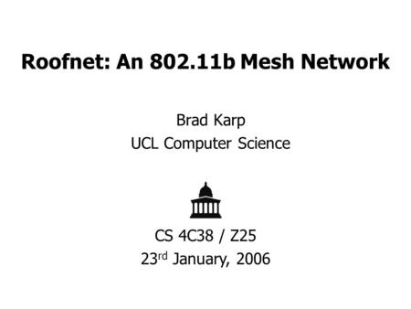 Roofnet: An 802.11b Mesh Network Brad Karp UCL Computer Science CS 4C38 / Z25 23 rd January, 2006.