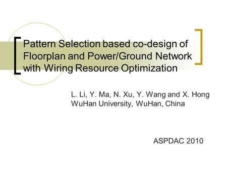 Pattern Selection based co-design of Floorplan and Power/Ground Network with Wiring Resource Optimization L. Li, Y. Ma, N. Xu, Y. Wang and X. Hong WuHan.