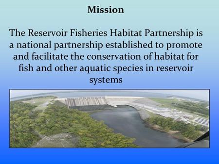 Mission The Reservoir Fisheries Habitat Partnership is a national partnership established to promote and facilitate the conservation of habitat for fish.