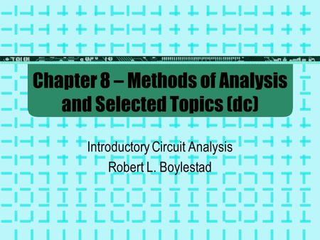 Chapter 8 – Methods of Analysis and Selected Topics (dc) Introductory Circuit Analysis Robert L. Boylestad.