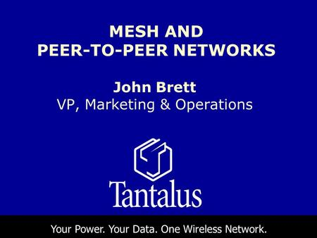 John Brett VP, Marketing & Operations MESH AND PEER-TO-PEER NETWORKS Your Power. Your Data. One Wireless Network.