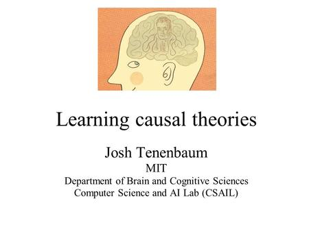 Learning causal theories Josh Tenenbaum MIT Department of Brain and Cognitive Sciences <strong>Computer</strong> Science and AI Lab (CSAIL)