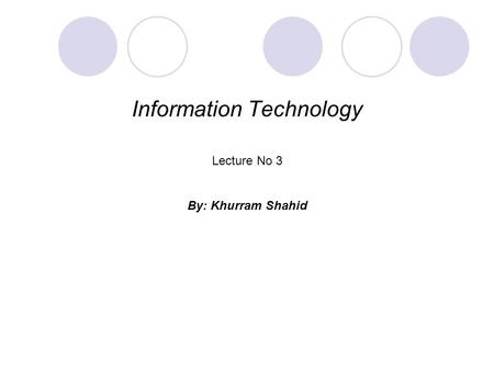 Information Technology Lecture No 3 By: Khurram Shahid.