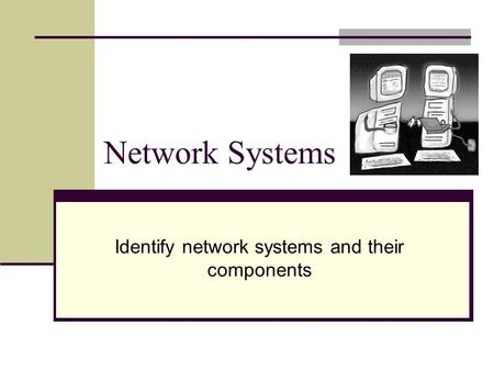 Network Systems Identify network systems and their components.