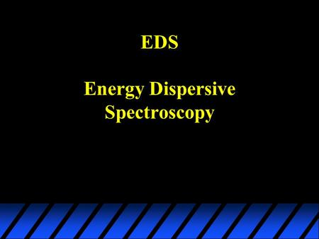 EDS Energy Dispersive Spectroscopy. Background Theory u Introduction to the EDS System –Hardware & Software u X-Ray Signal Generation –Signal Origin,