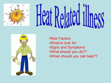 Risk Factors What to look for Signs and Symptoms What should you do?? When should you call help??