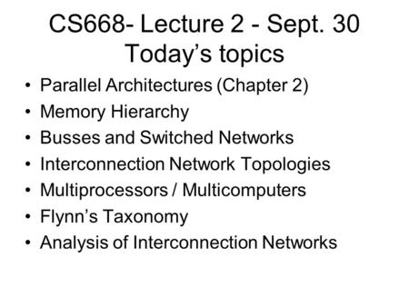 CS668- Lecture 2 - Sept. 30 Today's topics Parallel Architectures (Chapter 2) Memory Hierarchy Busses and Switched Networks Interconnection Network Topologies.