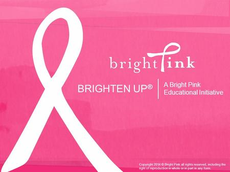 BRIGHTEN UP ® A Bright Pink Educational Initiative Copyright 2014 © Bright Pink all rights reserved, including the right of reproduction in whole or in.