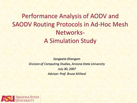 Performance Analysis of AODV and SAODV Routing Protocols in Ad-Hoc Mesh Networks- A Simulation Study Sangeeta Ghangam Division of Computing Studies, Arizona.