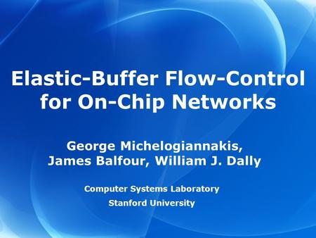 George Michelogiannakis, James Balfour, William J. Dally Computer Systems Laboratory Stanford University Elastic-Buffer Flow-Control for On-Chip Networks.
