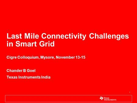 1 Last Mile Connectivity Challenges in Smart Grid Cigre Colloquium, Mysore, November 13-15 Chander B Goel Texas Instruments India.