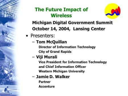 The Future Impact of Wireless Michigan Digital Government Summit October 14, 2004, Lansing Center Presenters: –Tom McQuillan Director of Information Technology.