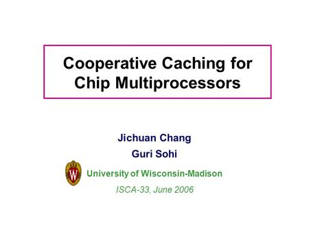 Cooperative Caching for Chip Multiprocessors Jichuan Chang Guri Sohi University of Wisconsin-Madison ISCA-33, June 2006.