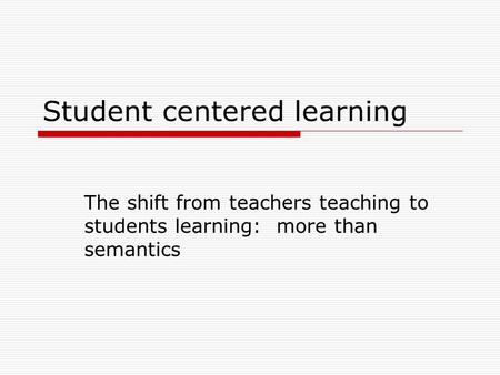 Student centered learning The shift from teachers teaching to students learning: more than semantics.
