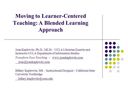 Moving to Learner-Centered Teaching: A Blended Learning Approach Joan Kaplowitz, Ph.D., MLIS – UCLA Librarian Emerita and Instructor UCLA Department of.