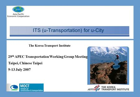 ITS (u-Transportation) for u-City 29 th APEC Transportation Working Group Meeting Taipei, Chinese Taipei 9-13 July 2007 The Korea Transport Institute.
