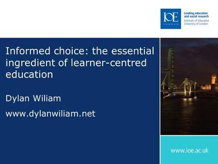 Informed choice: the essential ingredient of learner-centred education Dylan Wiliam www.dylanwiliam.net.