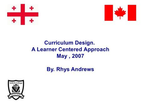 Curriculum Design. A Learner Centered Approach May, 2007 By. Rhys Andrews.