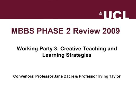 MBBS PHASE 2 Review 2009 Working Party 3: Creative Teaching and Learning Strategies Convenors: Professor Jane Dacre & Professor Irving Taylor.