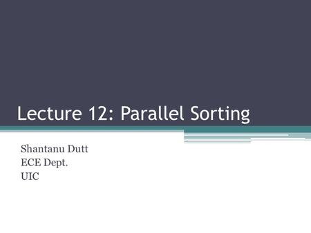 Lecture 12: Parallel Sorting Shantanu Dutt ECE Dept. UIC.