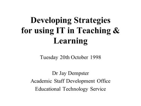 Developing Strategies for using IT in Teaching & Learning Tuesday 20th October 1998 Dr Jay Dempster Academic Staff Development Office Educational Technology.