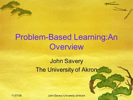 11/07/06John Savery-University of Akron1 Problem-Based Learning:An Overview John Savery The University of Akron.