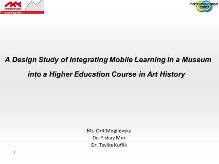 1 A Design Study of Integrating Mobile Learning in a Museum into a Higher Education Course in Art History Ms. Orit Mogilevsky Dr. Yishay Mor Dr. Tsvika.