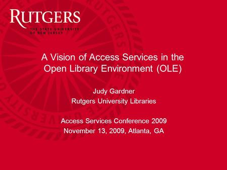A Vision of Access Services in the Open Library Environment (OLE) Judy Gardner Rutgers University Libraries Access Services Conference 2009 November 13,