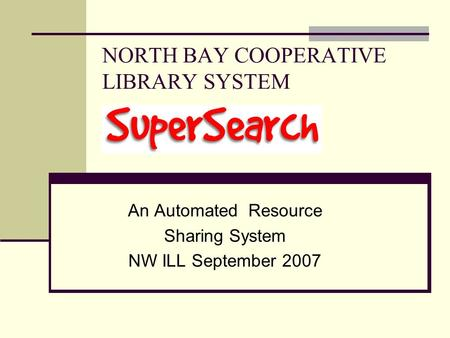 NORTH BAY COOPERATIVE LIBRARY SYSTEM An Automated Resource Sharing System NW ILL September 2007.