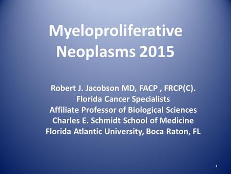 Myeloproliferative Neoplasms 2015 Robert J. Jacobson MD, FACP, FRCP(C). Florida Cancer Specialists Affiliate Professor of Biological Sciences Charles E.