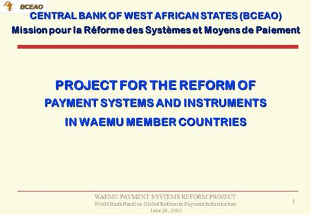 WAEMU PAYMENT SYSTEMS REFORM PROJECT World Bank Panel on Global Reform in Payment Infrastructure June 20, 2002 1 PROJECT FOR THE REFORM OF CENTRAL BANK.