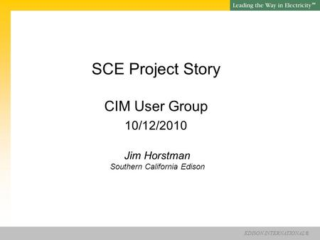 EDISON INTERNATIONAL® SM SCE Project Story CIM User Group 10/12/2010 Jim Horstman Southern California Edison.