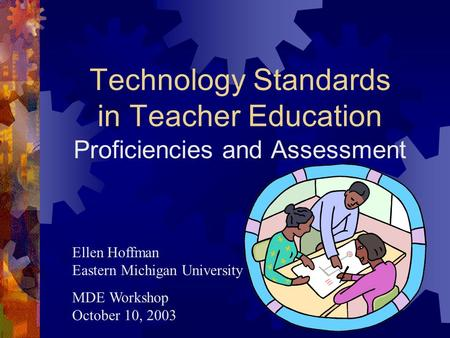Technology Standards in Teacher Education Proficiencies and Assessment Ellen Hoffman Eastern Michigan University MDE Workshop October 10, 2003.