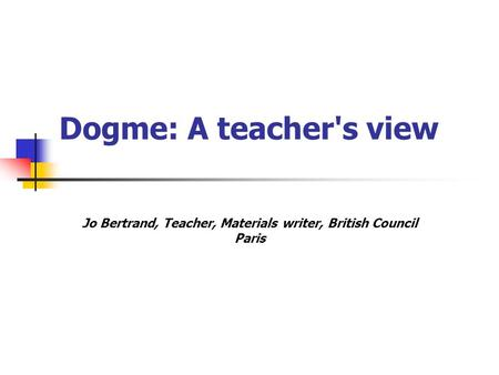 Dogme: A teacher's view Jo Bertrand, Teacher, Materials writer, British Council Paris.