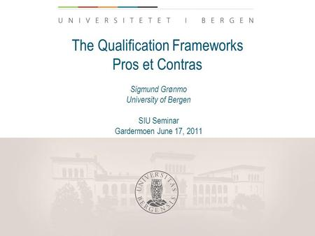 The Qualification Frameworks Pros et Contras Sigmund Grønmo University of Bergen SIU Seminar Gardermoen June 17, 2011.