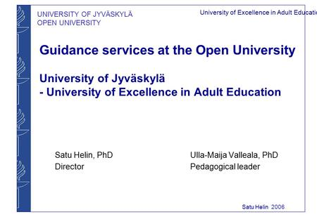 UNIVERSITY OF JYVÄSKYLÄ OPEN UNIVERSITY University of Excellence in Adult Education Satu Helin 2006 Guidance services at the Open University University.
