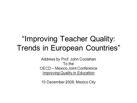 """Improving Teacher Quality: Trends in European Countries"" Address by Prof. John Coolahan To the OECD – Mexico Joint Conference Improving Quality in Education."
