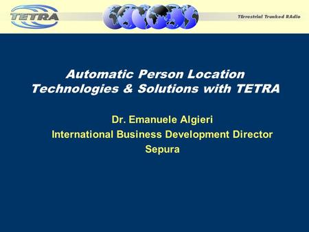 Automatic Person Location Technologies & Solutions with TETRA Dr. Emanuele Algieri International Business Development Director Sepura.
