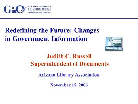 Redefining the Future: Changes in Government Information Judith C. Russell Superintendent of Documents Arizona Library Association November 15, 2006.