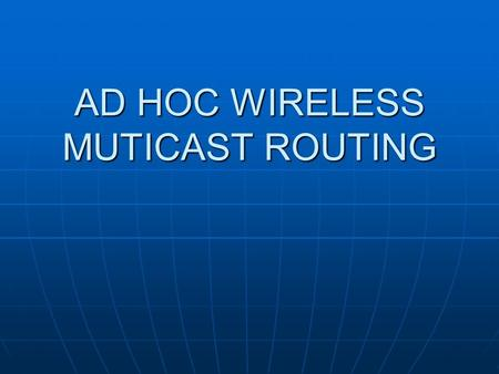 AD HOC WIRELESS MUTICAST ROUTING. Multicasting in wired networks In wired networks changes in network topology is rare In wired networks changes in network.