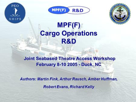 MPF(F) R&D MPF(F) Cargo Operations R&D Joint Seabased Theatre Access Workshop February 8-10 2005 - Duck, NC Authors: Martin Fink, Arthur Rausch,