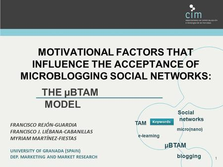 MOTIVATIONAL FACTORS THAT INFLUENCE THE ACCEPTANCE OF MICROBLOGGING SOCIAL NETWORKS: 1 THE µBTAM MODEL FRANCISCO REJÓN-GUARDIA FRANCISCO J. LIÉBANA-CABANILLAS.