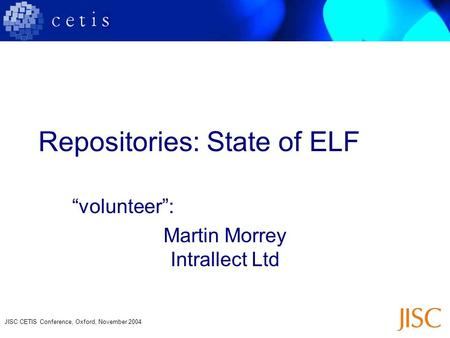 "JISC CETIS Conference, Oxford, November 2004 Repositories: State of ELF ""volunteer"": Martin Morrey Intrallect Ltd."